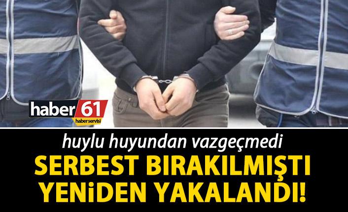 Trabzon'da daha önce yakalanıp serbest bırakılmıştı! Yeniden yakalandı!