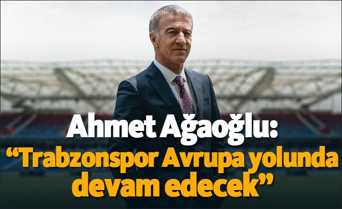 """Ahmet Ağaoğlu: """"Trabzonspor Avrupa yolunda devam edecek"""""""