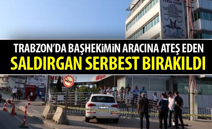 Trabzon'da başhekimin aracına ateş eden saldırgan serbest bırakıldı
