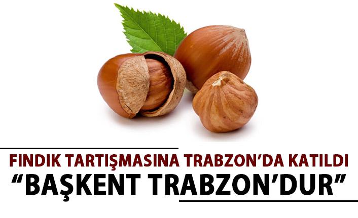 Trabzon da fındığın başkenti tartışmasına katıldı!