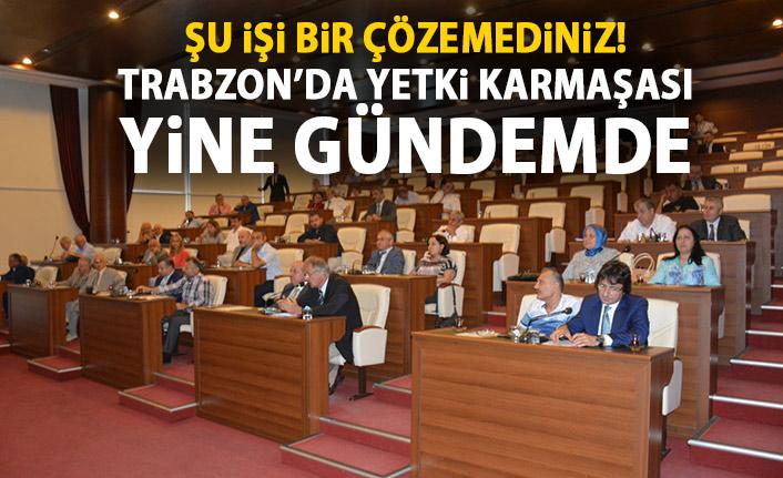 Trabzon'da Yetki karmaşası yine gündemde