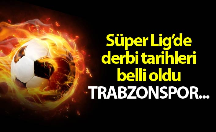 Süper Lig'de derbi tarihleri belli oldu - Trabzonspor...