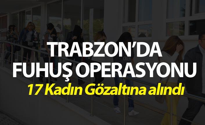 Trabzon'da fuhuş operasyonu - 17 kadın gözaltına alındı