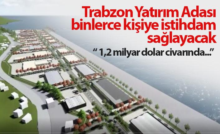 """""""Trabzon Yatırım Adası binlerce kişiye istihdam sağlayacak"""""""
