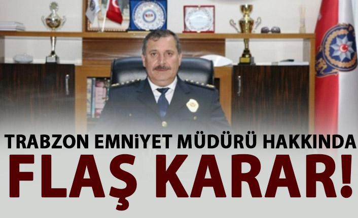 Trabzon Emniyet Müdürü hakkında flaş karar!