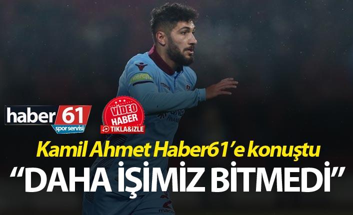 """Kamil Ahmet Haber61'e konuştu: """"Daha işimiz bitmedi"""""""
