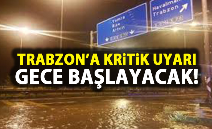 Trabzon'a uyarı! Gece başlayacak!