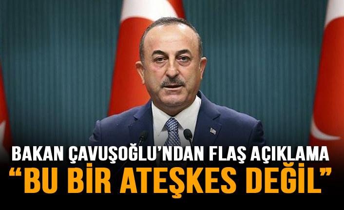 Çavuşoğlu'ndan flaş açıklama: Bu bir ateşkes değil!
