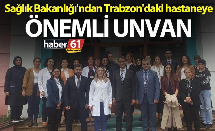 Sağlık Bakanlığı'ndan Trabzon'daki hastaneye önemli unvan
