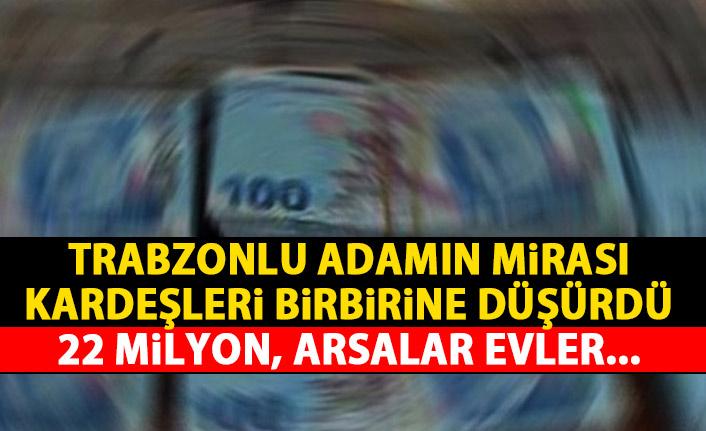 Trabzonlu adamın 22 milyonluk mirası kardeşleri düşman etti