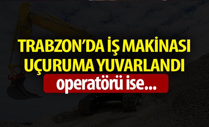 Trabzon'da iş makinası uçuruma yuvarlandı