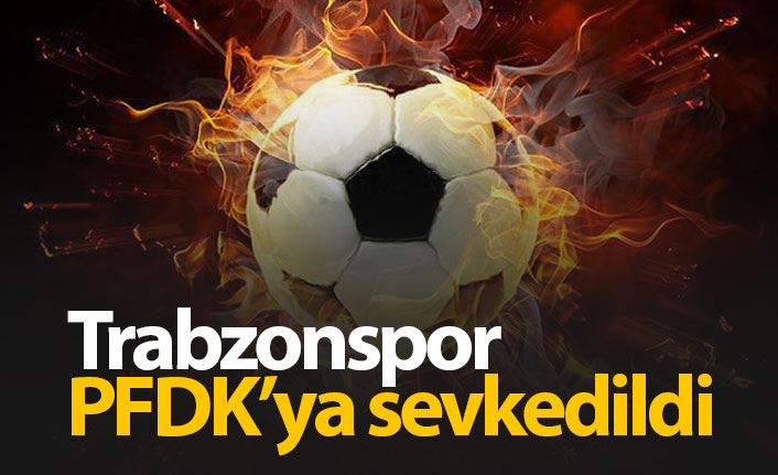 Trabzonspor PFDK'ya sevkedildi