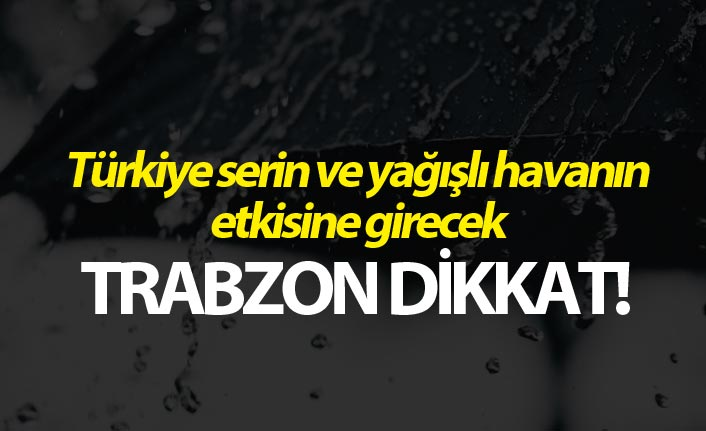 Türkiye serin ve yağışlı havanın etkisine girecek - Trabzon dikkat!