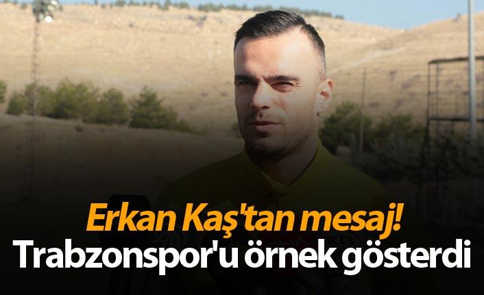 Erkan Kaş'tan mesaj! Trabzonspor'u örnek gösterdi