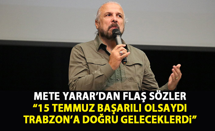 """Flaş sözler """"15 Temmuz darbesi olsaydı Trabzon'a doğru geleceklerdi"""""""