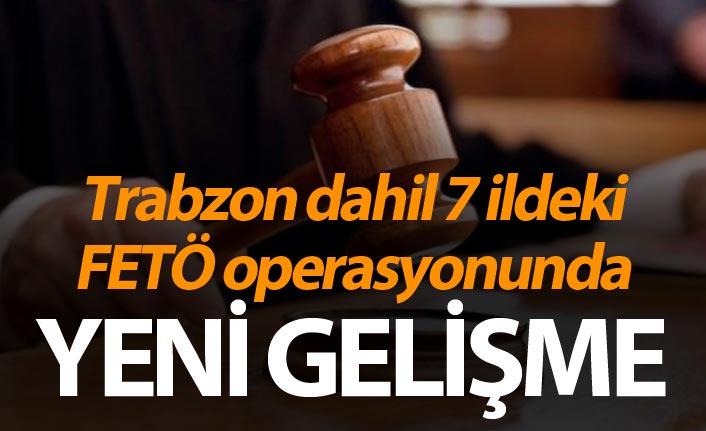 Trabzon dahil 7 ildeki FETÖ operasyonunda yeni gelişme