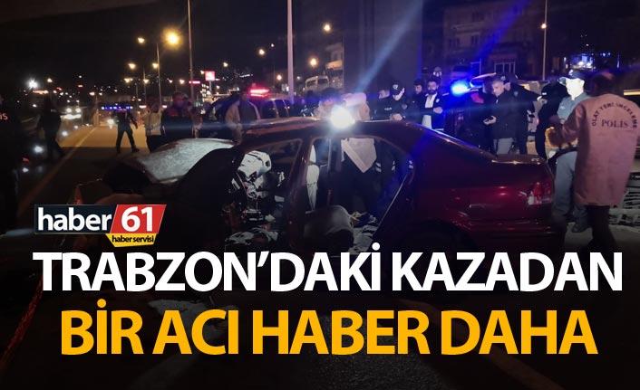 Trabzon'daki kazadan bir acı haber daha