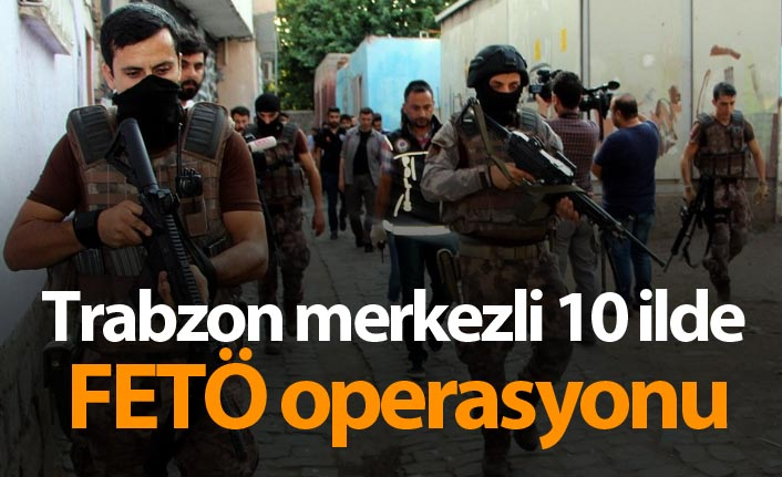 Trabzon merkezli 10 ilde FETÖ operasyonu