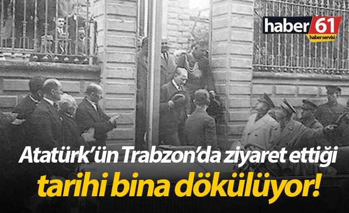 Atatürk'ün Trabzon'da ziyaret ettiği bina dökülüyor!