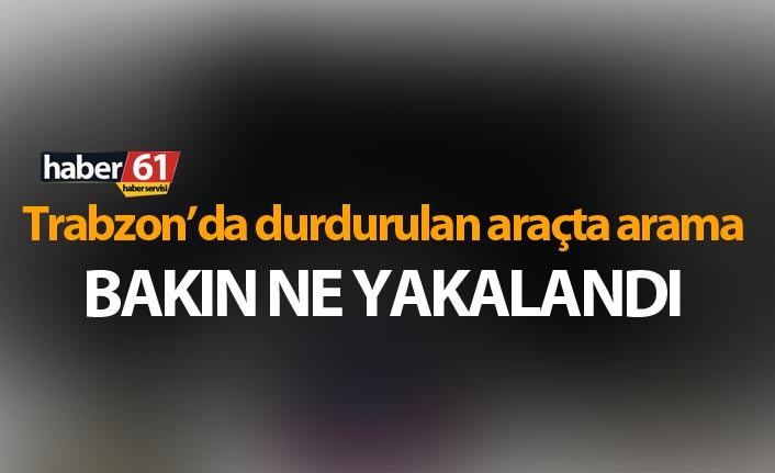Trabzon'da durdurulan araçta bakın ne elegeçirildi