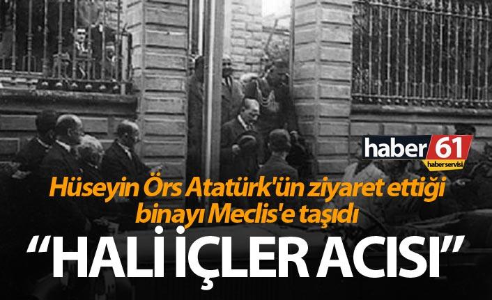 Hüseyin Örs Atatürk'ün ziyaret ettiği binayı Meclis'e taşıdı