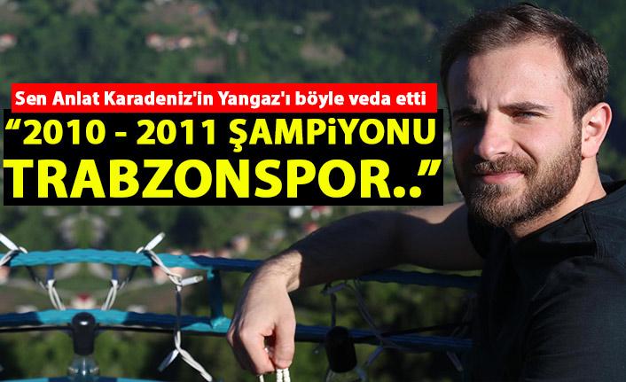Sen Anlat Karadeniz'in Yangaz'ı böyle veda etti: 2010 - 2011 şampiyonu Trabzonspor!