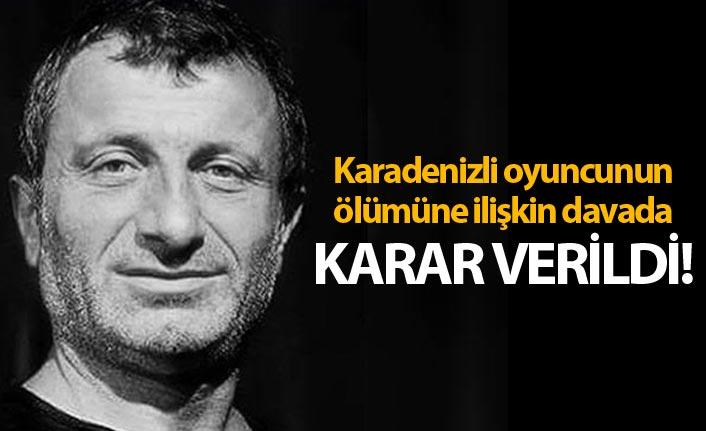 Karadenizli oyuncunun ölümüne ilişkin davada karar