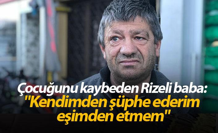 """Çocuğunu kaybeden Rizeli baba: """"Kendimden şüphe ederim eşimden etmem"""""""