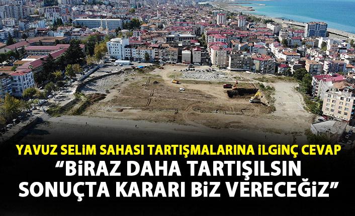 Trabzon'da Yavuz Selim Sahası tartışmasına ilginç cevap: Biraz daha tartışılsın!