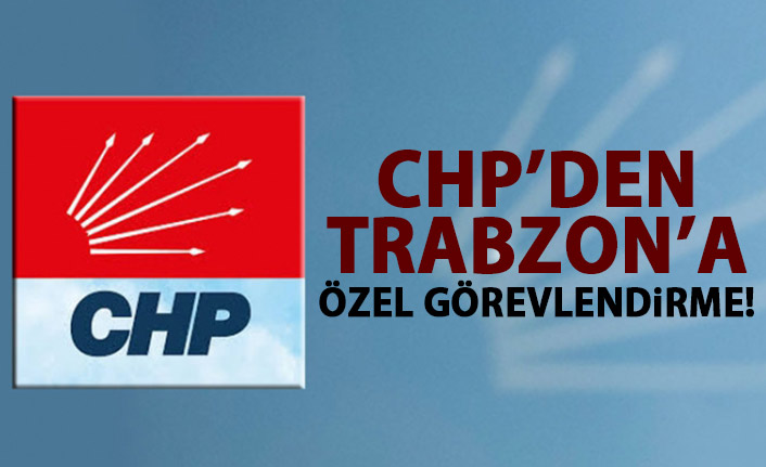 CHP'den Trabzon'a özel görevlendirme
