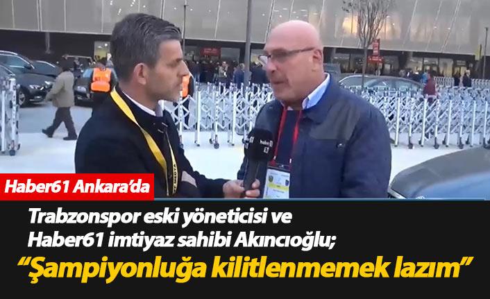 Akıncıoğlu: Şampiyonluğa kilitlenmemek lazım