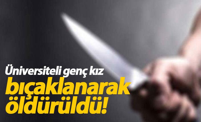 Üniversiteli genç kız bıçaklanarak öldürüldü!