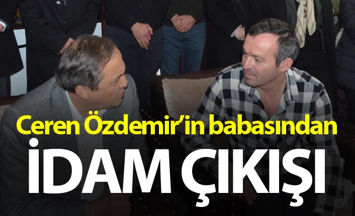 Ceren Özdemir'in babasından idam çıkışı