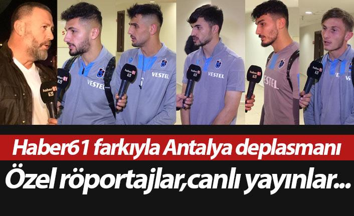 Haber61 farkıyla Trabzonspor'un Antalya deplasmanı
