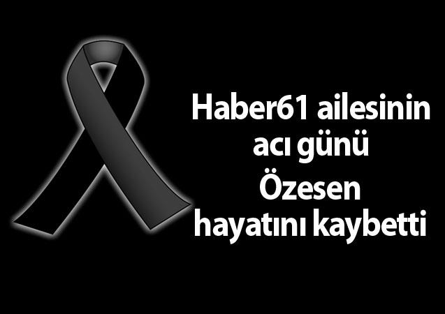 Haber61 ailesinin acı günü