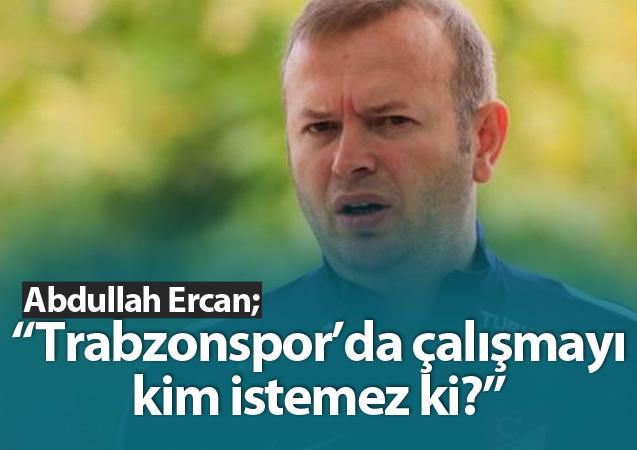 Abdullah Ercan: 'Trabzonspor'da kim çalışmak istemez ki?'