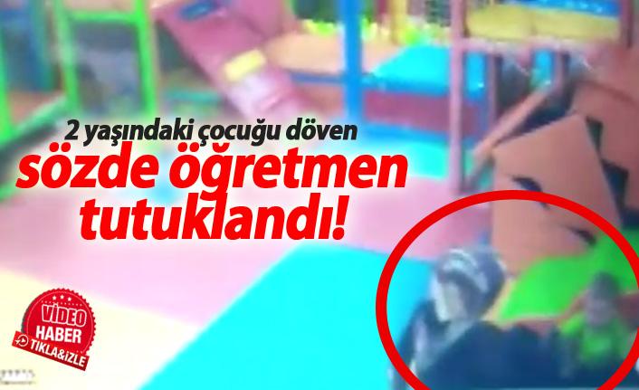 2 yaşındaki çocuğu döven sözde öğretmen tutuklandı