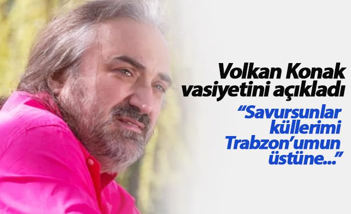 Volkan Konak vasiyetini açıkladı: Savursunlar küllerimi Trabzon'umun üstüne...