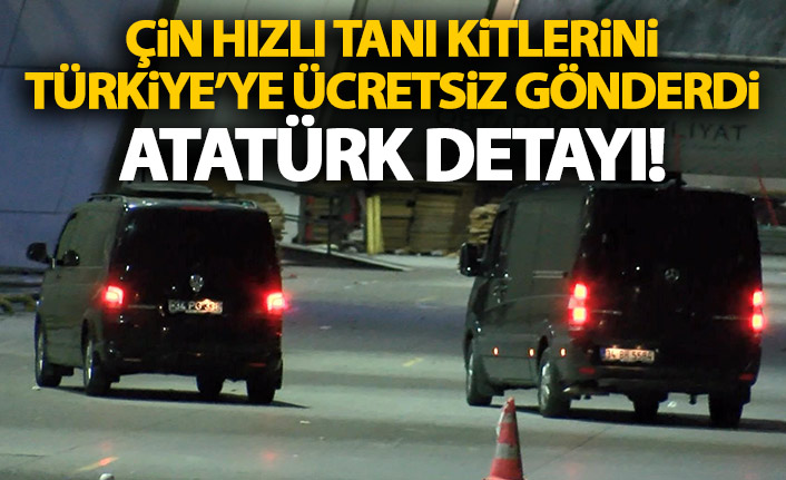 Çin hızlı tanı kitlerini Türkiye'ye ücretsiz gönderdi! Atatürk detayı!