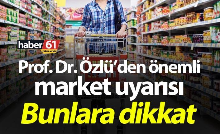 Prof. Dr. Özlü'den önemli market uyarısı: Bunlara dikkat