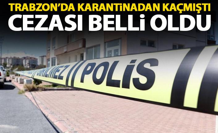 Trabzon'da karantinadan kaçmıştı! İşte istenen ceza