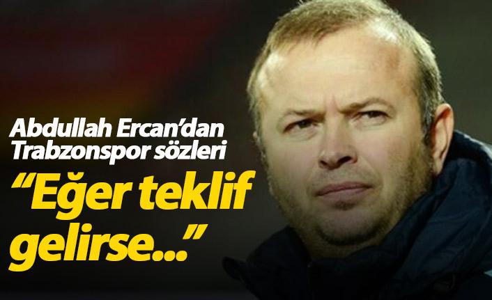 Abdullah Ercan: Eğer Trabzonspor'dan teklif gelirse...