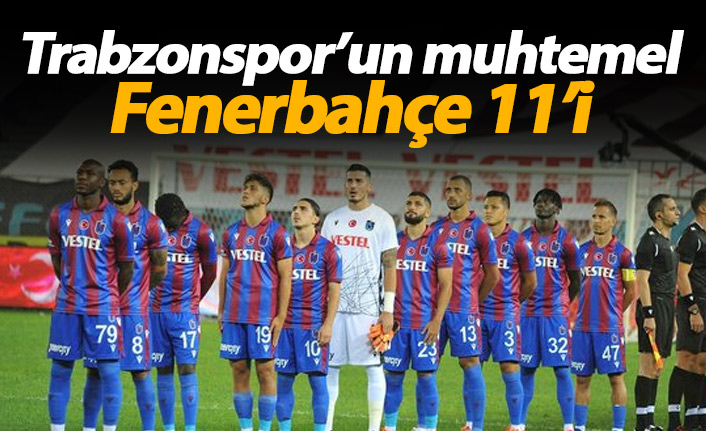 Trabzonspor'un muhtemel Fenerbahçe 11'i