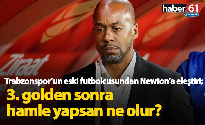 Trabzonspor eski futbolcusundan Newton'a eleştiri: 3. golden sonra hamle yapsan ne olur?