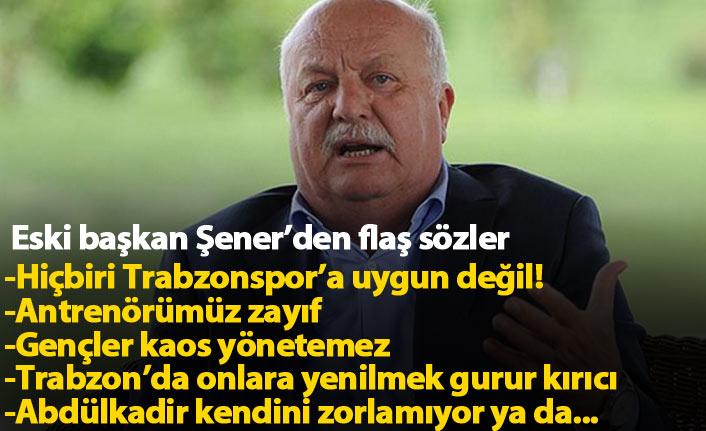 Sadri Şener: Hiçbiri Trabzonspor'a uygun değil!