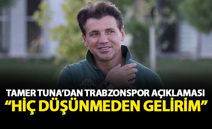 Tamer Tuna'dan Trabzonspor açıklaması: Düşünmeden gelirim