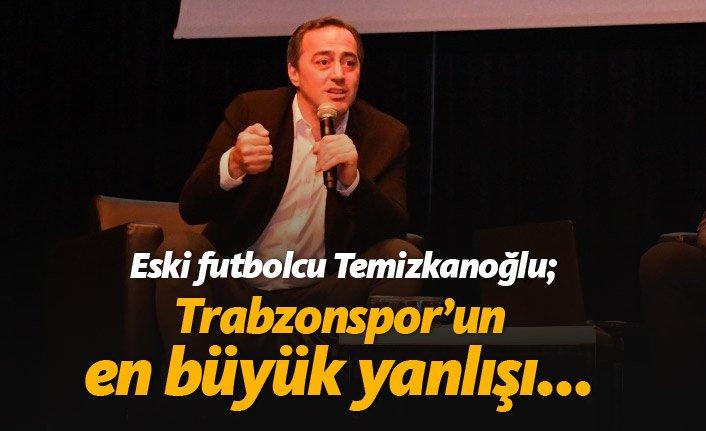 Ogün Temizkanoğlu: Trabzonspor'un en büyük yanlışı...