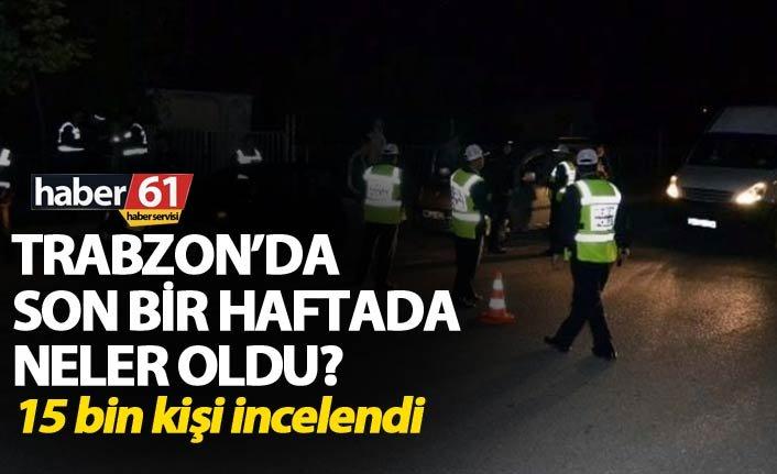 Trabzon'da son bir haftada neler oldu? - 15 bin kişi incelendi