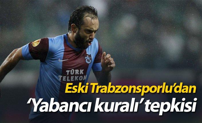 Eski Trabzonsporlu'dan yabancı kuralı tepkisi