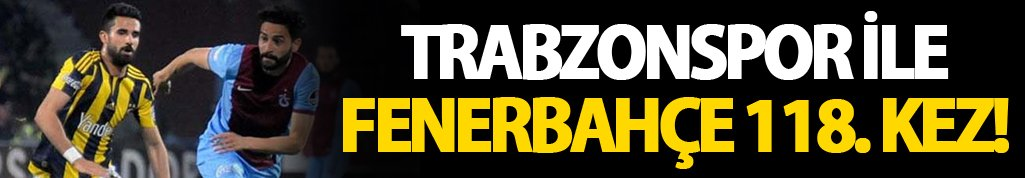 Trabzonspor ve Fenerbahçe 118. randevuda!